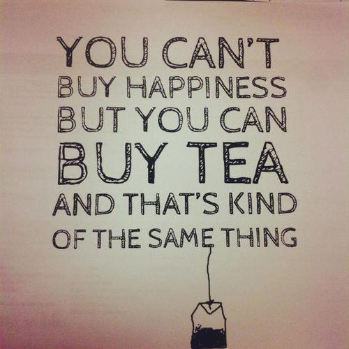 You can't buy happiness but you can buy tea, and that's kind of the same thing.