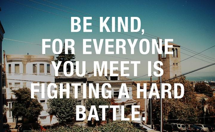 Be kind, for everyone you meet is fighting a hard battle. Life quote.