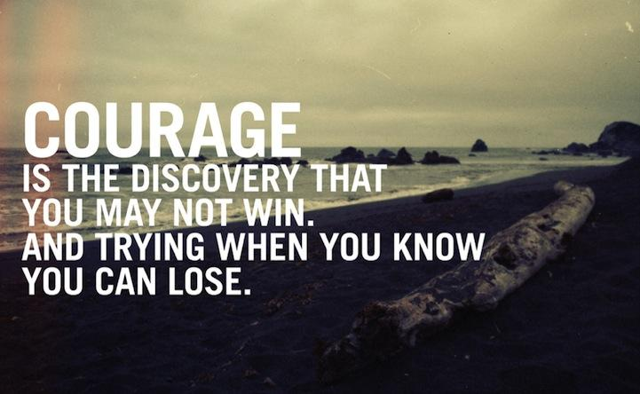 Courage is the discovery that you may not win. And trying when you know you can lose. Inspirational quote.
