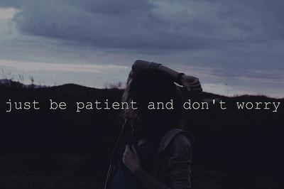 Just be patient and don't worry.