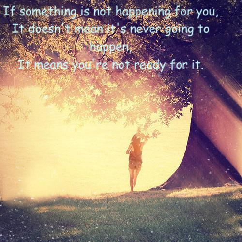 If something is not happening for you, it doesn't mean it's never going to happen, it means you're not ready for it.