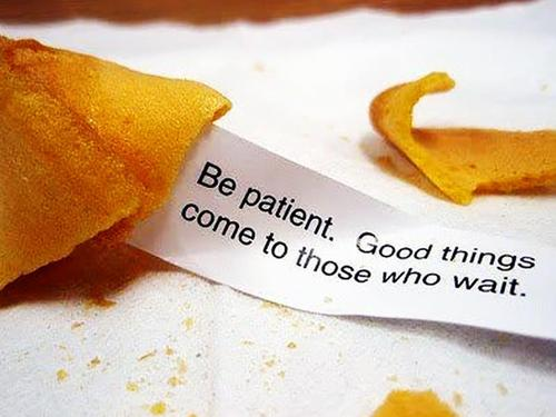 Be patient. Good things come to those who wait.