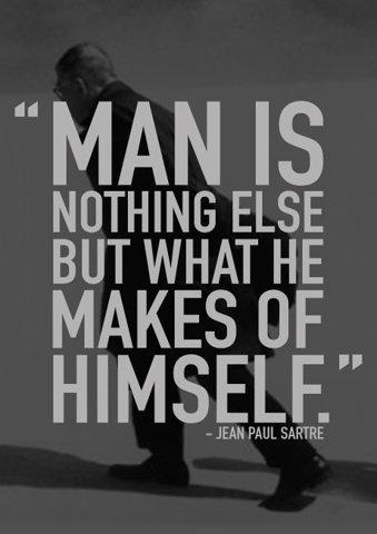 Man is nothing else but what he makes of himself. Quote by Jean Paul Sartre.