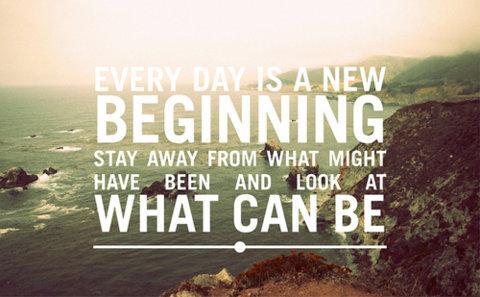 Every day is a new beginning. Stay away from what might have been and look at what can be.