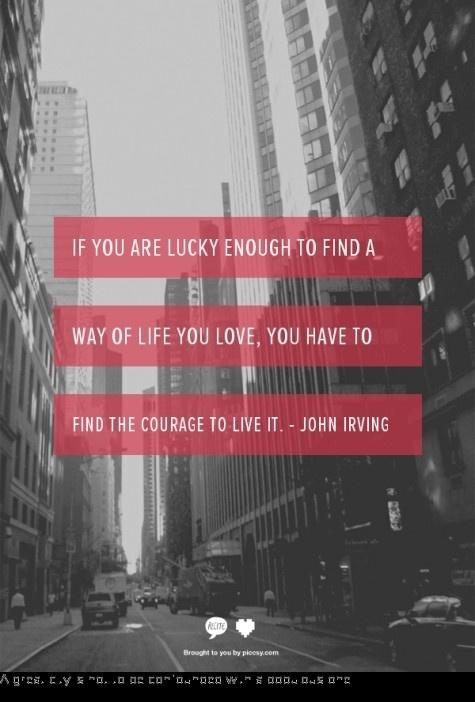 If you are lucky enough to find a way of life you love, you have to find the courage to live it. Quote by John Irving
