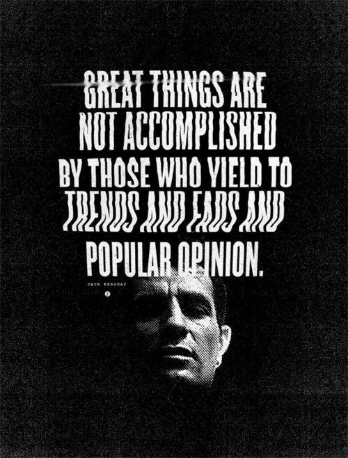 Great things are not accomplished by those who yield to trends and fads and popular opinion.