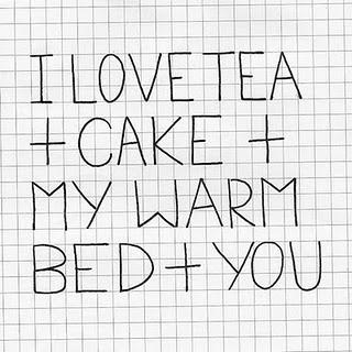I love tea and cake and my warm bed and you - Quotes.