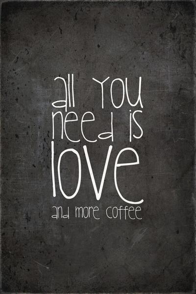 All you need is love and more coffee.